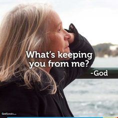 What's keeping you from me? - God