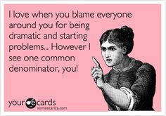 I love when you blame everyone around you for being dramatic and starting problems... However I see one common denominator, you!