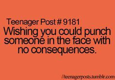 OMg I thought I was the only one ! I tell my parents how bad I wish someone would let me punch them
