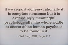 If we regard alchemy rationally it is complete nonsense but it is exceedingly meaningful psychologically, the whole riddle or secret of the human psyche is to be found in it. ~Carl Jung, ETH, Page 117.