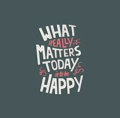>>What really matters today is to be happy<<