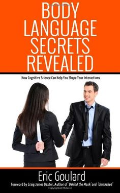 Body Language Secrets Revealed: How Cognitive Science Can Help You Shape Your Interactions by Eric Goulard