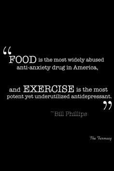 """Food is the most widely abused anti-anxiety drug in America and exercise is the most potent yet underutilized antidepressant"""