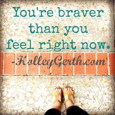 You're Braver than You Feel Right Now