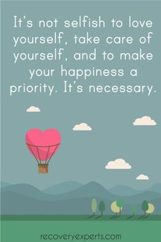 "Addiction Recovery Quote: It's not selfish to love yourself, take care of yourself, and to make your happiness a priority. It's necessary. | ""Can Art Help You Through Recovery?"" - https://recoveryexperts.com/rebuzz/health/can-art-help-you-through-recovery:"