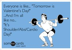 Everyone is like... 'Tomorrow is Valentine's Day!' ...And I'm all like no... 'It's Shoulder/Abs/Cardio Day!'
