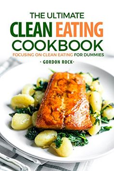 The Ultimate Clean Eating Cookbook: Focusing on Clean Eating for Dummies by [Rock, Gordon]
