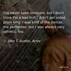 I've never been innocent, but I don't think I'm a bad kid! I didn't get voted pr. - I've never been innocent, but I don't think I'm a bad kid! I didn't get voted prom king. Jake T Austin, Green Tea And Honey, The Dancer, Tennessee Williams, Nicholas Hoult, Bad Kids, Kindness Quotes, Famous Last Words, Start Writing