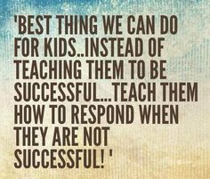 """""""Best Thing We Can Do For Kids...   Instead of Teaching Them To Be Successful...  Teach Them How To Respond When They Are Not Successful.""""    #ParentingTips  #Parenting"""