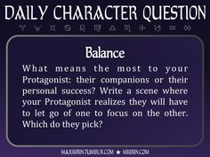 ★ Daily Character Question ★BalanceWhat means the most to your Protagonist: their companions or their personal success? Write a scene where your Protagonist realizes they will have to let go of one to focus on the other. Which do they pick?Any work you create based off this prompt belongs to you, no sourcing is necessary though it would be really appreciated! And don't forget to tag maxkirin (or tweet @MistreKirin), so that I can check-out your stories!Want more writer inspiration, advice…