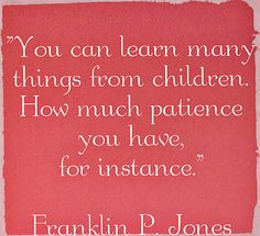 "funny but true parenting quote by Franklin P. Jones: ""You can learn many things from children. How much patience you have, for instance."""