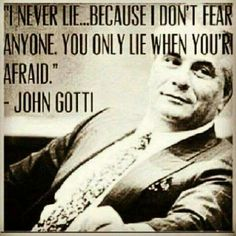 """I never lie.because I don't fear anyone. You only lie when you're afraid."" ~ John Gotti One of my favorite quotes! Gangster Quotes, Badass Quotes, Real Quotes, Wise Quotes, Movie Quotes, Words Quotes, Quotes To Live By, Motivational Quotes, Inspirational Quotes"