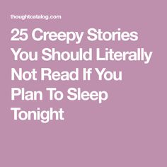 25 Creepy Stories You Should Literally Not Read If You Plan To Sleep Tonight