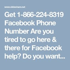 Get 1-866-224-8319 Facebook Phone Number  Are you tired to go here & there for Facebook help?  Do you want to tackle all your Facebook related problems on your own?  Don't be frustrated because of your Facebook related problems.  Avail Facebook Phone Number by dialing 1-866-224-8319 and then you will see how much capable we are.