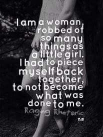 I am a woman robbed of so many things as a little girl. I had to piece myself back together, to not become what was done to me.