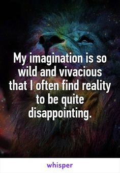My imagination is so wild and vivacious that I often find reality to be quite disappointing.