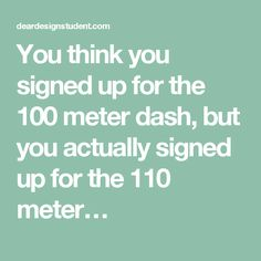You think you signed up for the 100 meter dash, but you actually signed up for the 110 meter…