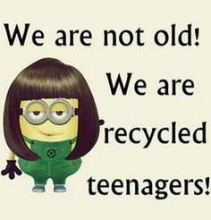 We Are Not Old! We Are Recycled Teenagers minion minions minion quotes minion quotes and sayings