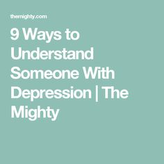 9 Ways to Understand Someone With Depression | The Mighty
