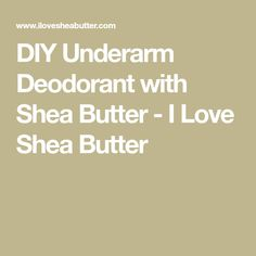 DIY Underarm Deodorant with Shea Butter - I Love Shea Butter