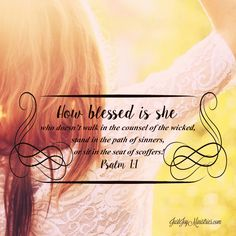 How blessed is she who doesn't walk in the counsel of the wicked, stand in the path of sinners, or sit in the seat of scoffers! -Psalm 1:1