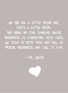 We're all a little weird and life's a little weird. And when we find someone whose weirdness is compatible with ours we join together in mutual weirdness and call it love. Dr Seuss on marriage quote Crazy Love Quotes, Cute Quotes, Great Quotes, Quotes To Live By, Funny Quotes, Inspirational Quotes, Motivational Quotes, Life Is Short Quotes, Weird Quotes