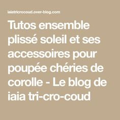 Tutos ensemble plissé soleil et ses accessoires pour poupée chéries de corolle - Le blog de iaia tri-cro-coud