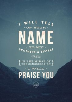 """I will tell of Your name to my brothers and sisters, in the midst of the congregation I will praise You"" - Psalm 22:22"