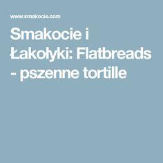 Smakocie i Łakołyki: Flatbreads - pszenne tortille
