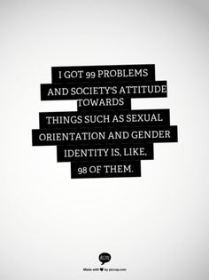 """I got 99 problems and society's attitude towards things such as sexual orientation and gender identity is, like, 98 of them."""