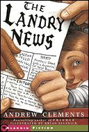 The Landry News, Andrew Clements -- Fifth-grader Cara Landry has not had a smooth school experience since her parents divorced, and now she has the worst teacher in school. When she publishes her own newspaper, The Landry News, and editorializes on the absence of teaching in her classroom, her days of anonymity are over.