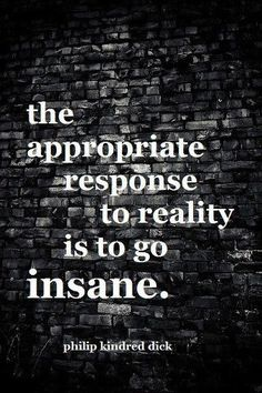 this makes so much sense to me. when reality is nothing anyone would consider normal, insanity is the only place to go