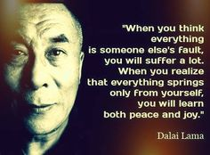"""""""When you think everything is someone else's fault, you will suffer a lot. When you realize that everything springs only from yourself, you will learn both peace and joy. Buddha Life, Buddhist Philosophy, Say That Again, Text Quotes, When You Realize, Dalai Lama, Finding Peace, Amazing Quotes, Quotable Quotes"""