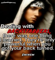 Dealing with backstabbers, there was one thing I learned. They're only powerful when you got your back turned.~ Eminem quotes