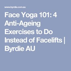 Face Yoga 101: 4 Anti-Ageing Exercises to Do Instead of Facelifts | Byrdie AU