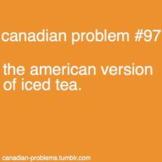 Canadian Problems - It's NOT the same! It's sugarless. It's *literally* cold tea. XD (I still remember the shock and betrayal my taste-buds felt the first time I ordered it in Minneapolis! Canadian Things, I Am Canadian, Meanwhile In Canada, Canada Eh, True North, Good Jokes, I Cant Even, Good Ol, Betrayal