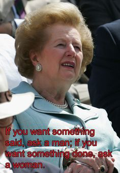 """If you want something said, ask a man; if you want something done, ask a woman."" Margaret Thatcher"
