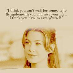 """I think you can't wait for someone to fly underneath you and save your life. I think you have to save yourself. "" ~ Grey's Anatomy quote"