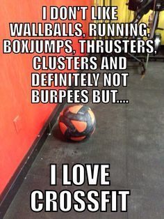 """I don't like wallballs, running, boxjumps, thrusters, clusters and definitely not burpees, but... I love CrossFit"""