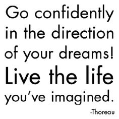 """""""Go confidently in the direction of your dreams. Live the life you're imagined."""" (Thoreau)"""