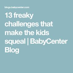 13 freaky challenges that make the kids squeal | BabyCenter Blog