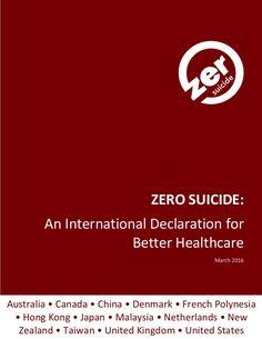 I ZERO SUICIDE: An International Declaration for Better Healthcare March 2016 Australia • Canada • China • Denmark • Frenc...