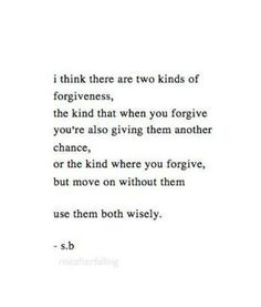 I think there are two kinds of forgiveness, the kind that when you forgive you're also giving them another chance, or the kind where you forgive, but move in without them, use them both wisely. -s.b.