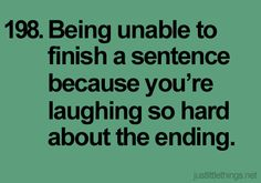 198. Being unable to finish a sentence because you're laughing so hard about the ending.