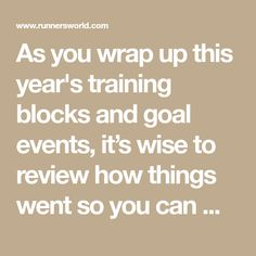 """As you wrap up this year's training blocks and goal events, it's wise to review how things went so you can make adjustments in the coming year. """"If you had a great race, you'll want to know how to repeat the experience,"""" says Alexa Martin, a running coach in Gig Harbor, Washington. If you fell short of your training target, whether it was a time goal in a race or a key workout, you can learn from that, too."""
