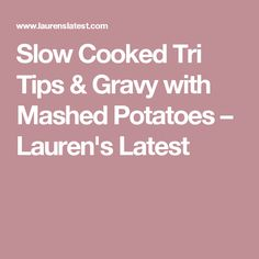 Slow Cooked Tri Tips & Gravy with Mashed Potatoes – Lauren's Latest