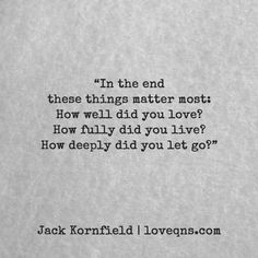 """In the end these things matter most: How well did you love? How fully did you live? How deeply did you let go?"" – Jack Kornfield * loveqns, loveqns.com, passion, desire, lust, romance, romanticism, heartbreak, heartbroken, longing, devotion, paramour, amour, quote, quotes, story, love, poetry * pinterest.com/ranatasuzuki"