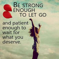 Be #strong enough to let go and patient enough to wait for what you deserve.