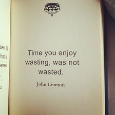 #iamaquote; time you enjoy wasting, was not  wasted.