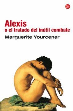 """""""Alexis o el tratado del inútil combate"""", Marguerite Yourcenar."""